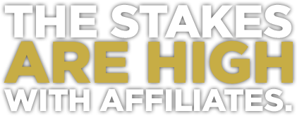 THE STAKES ARE HIGH WITH AFFILIATES
